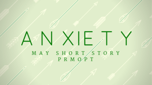 A N XIE T Y   MAY SHORT STORY PROMPT  PEN NAME PUBLISHING
